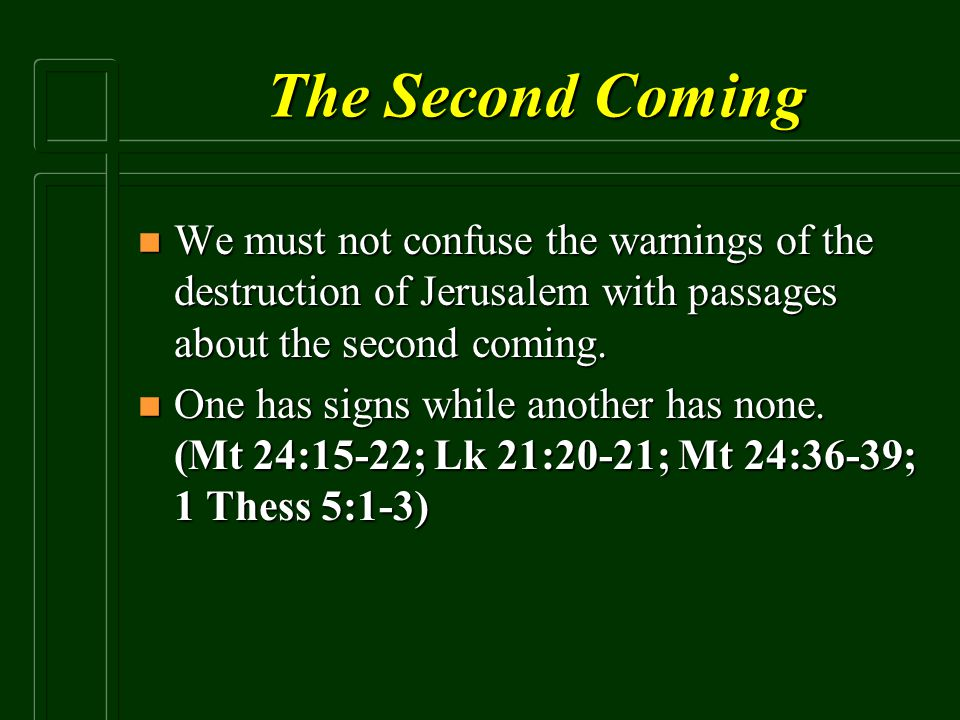 The Second Coming We must not confuse the warnings of the destruction of Jerusalem with passages about the second coming.
