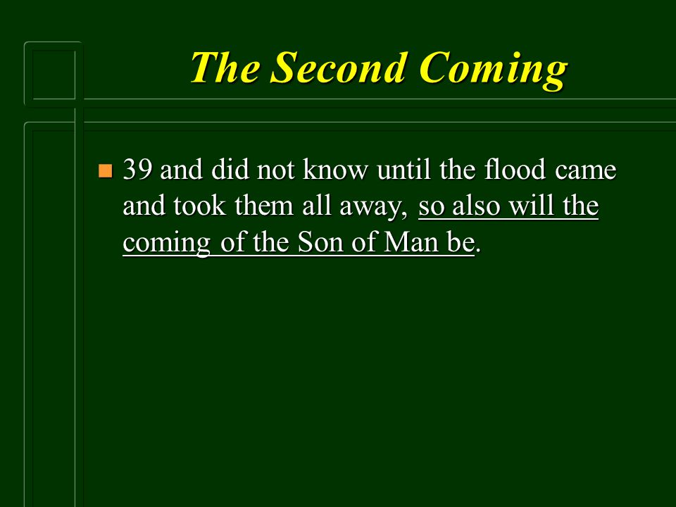 The Second Coming 39 and did not know until the flood came and took them all away, so also will the coming of the Son of Man be.