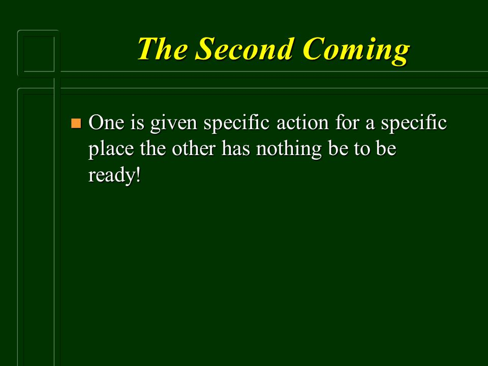 The Second Coming One is given specific action for a specific place the other has nothing be to be ready!