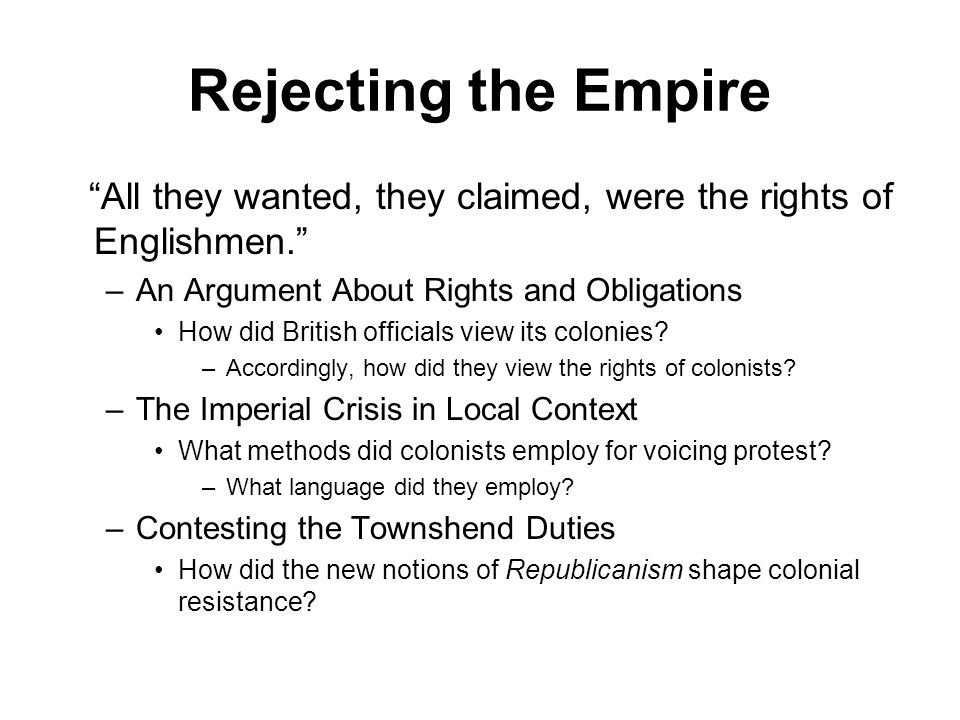 Rejecting the Empire All they wanted, they claimed, were the rights of Englishmen. An Argument About Rights and Obligations.