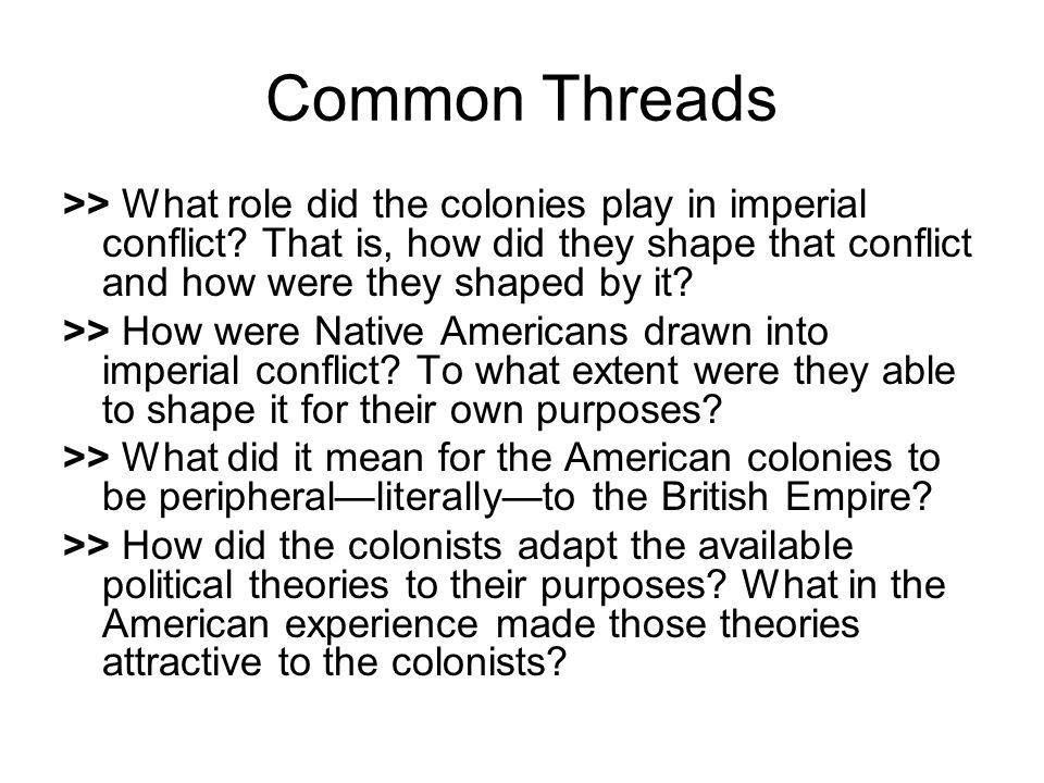 Common Threads >> What role did the colonies play in imperial conflict That is, how did they shape that conflict and how were they shaped by it