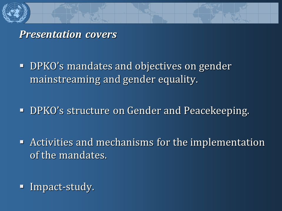 Presentation covers DPKO's mandates and objectives on gender mainstreaming and gender equality. DPKO's structure on Gender and Peacekeeping.