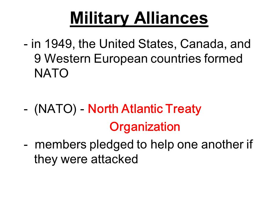 Military Alliances - in 1949, the United States, Canada, and 9 Western European countries formed NATO.
