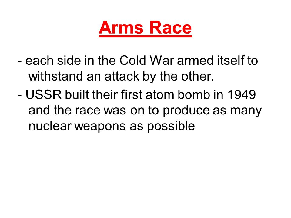 Arms Race - each side in the Cold War armed itself to withstand an attack by the other.