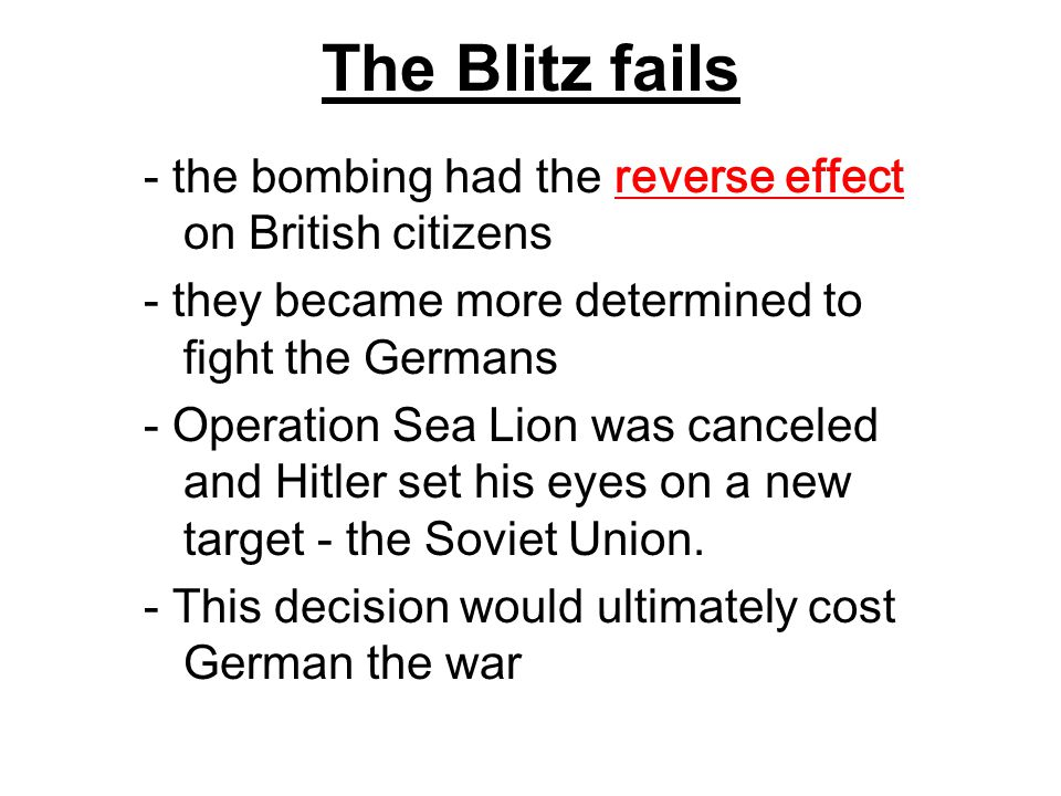The Blitz fails - the bombing had the reverse effect on British citizens. - they became more determined to fight the Germans.