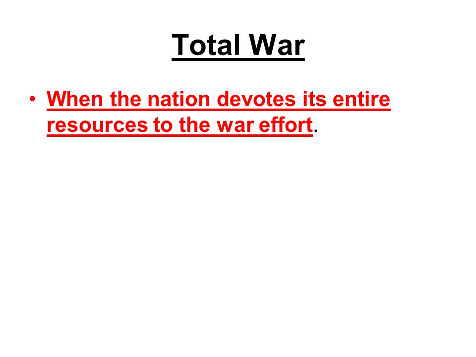Total War When the nation devotes its entire resources to the war effort.
