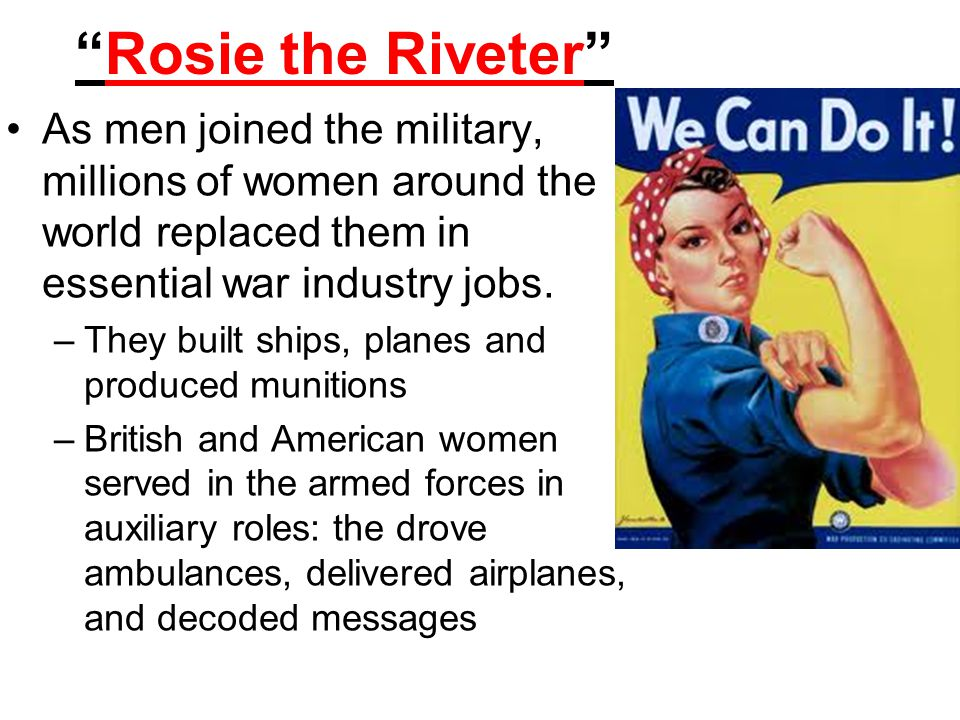 Rosie the Riveter As men joined the military, millions of women around the world replaced them in essential war industry jobs.