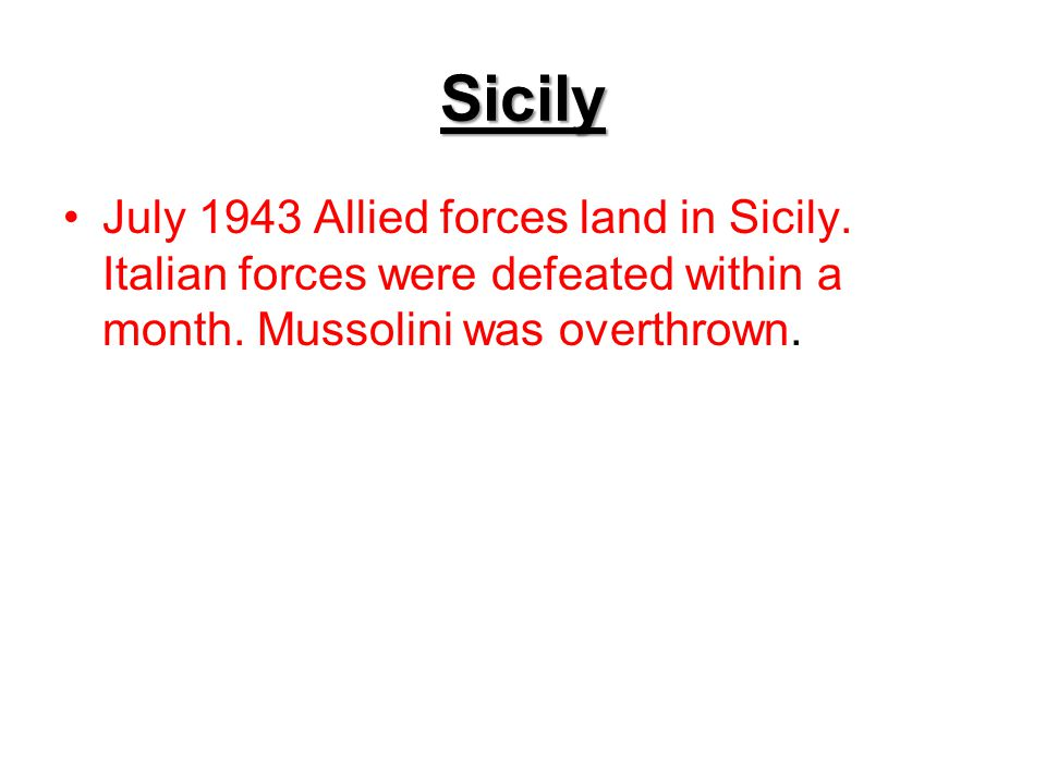 Sicily July 1943 Allied forces land in Sicily. Italian forces were defeated within a month.