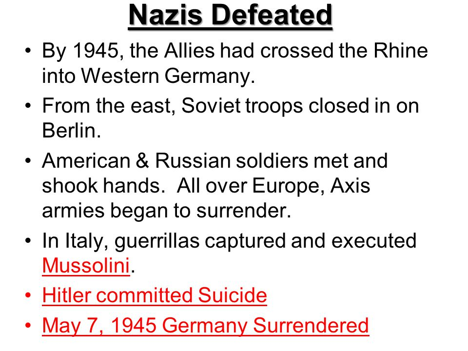 Nazis Defeated By 1945, the Allies had crossed the Rhine into Western Germany. From the east, Soviet troops closed in on Berlin.