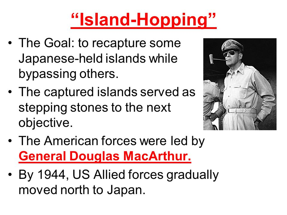 Island-Hopping The Goal: to recapture some Japanese-held islands while bypassing others.