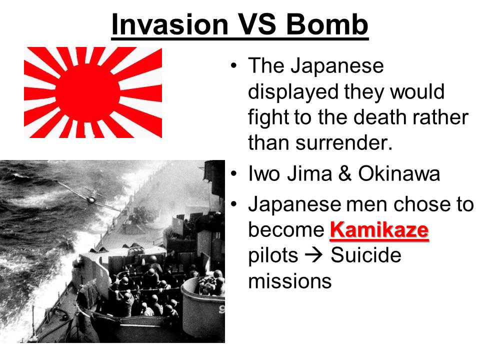 Invasion VS Bomb The Japanese displayed they would fight to the death rather than surrender. Iwo Jima & Okinawa.