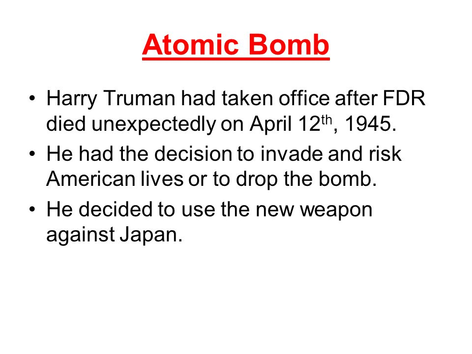 Atomic Bomb Harry Truman had taken office after FDR died unexpectedly on April 12th, 1945.