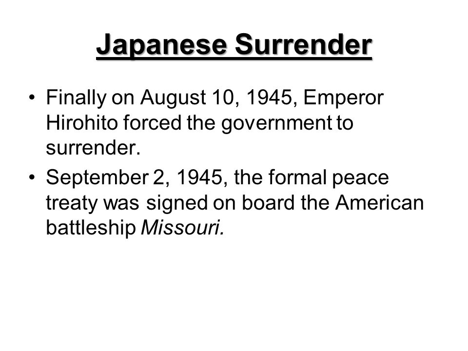 Japanese Surrender Finally on August 10, 1945, Emperor Hirohito forced the government to surrender.
