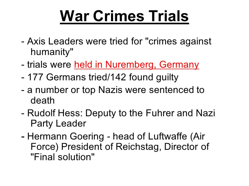 War Crimes Trials - Axis Leaders were tried for crimes against humanity - trials were held in Nuremberg, Germany.