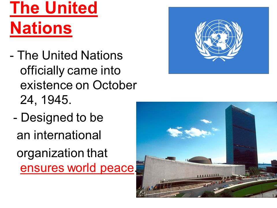 The United Nations - The United Nations officially came into existence on October 24, 1945. - Designed to be.