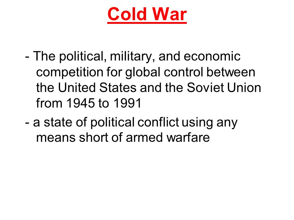 Cold War - The political, military, and economic competition for global control between the United States and the Soviet Union from 1945 to 1991.