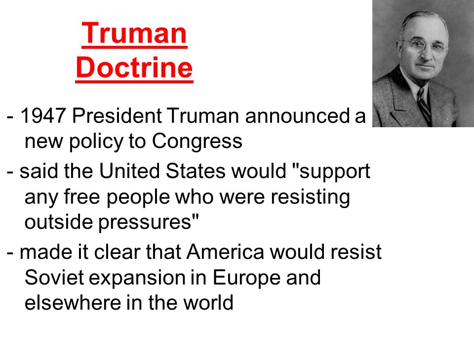Truman Doctrine - 1947 President Truman announced a new policy to Congress.