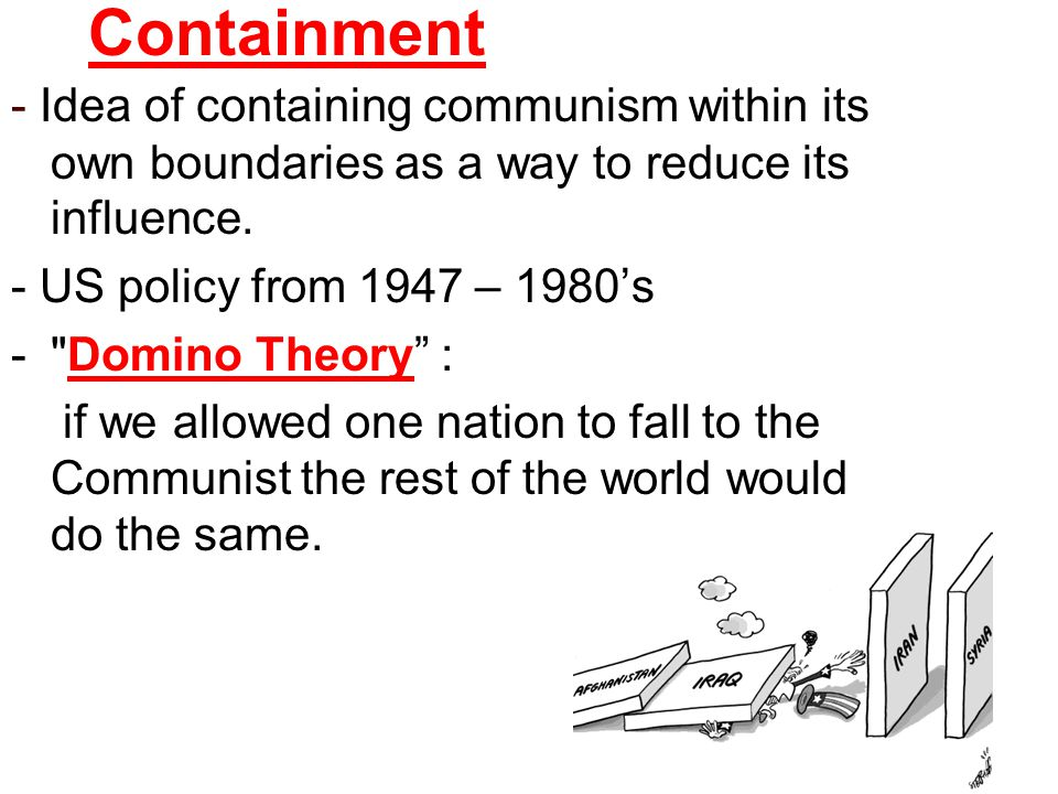 Containment - Idea of containing communism within its own boundaries as a way to reduce its influence.