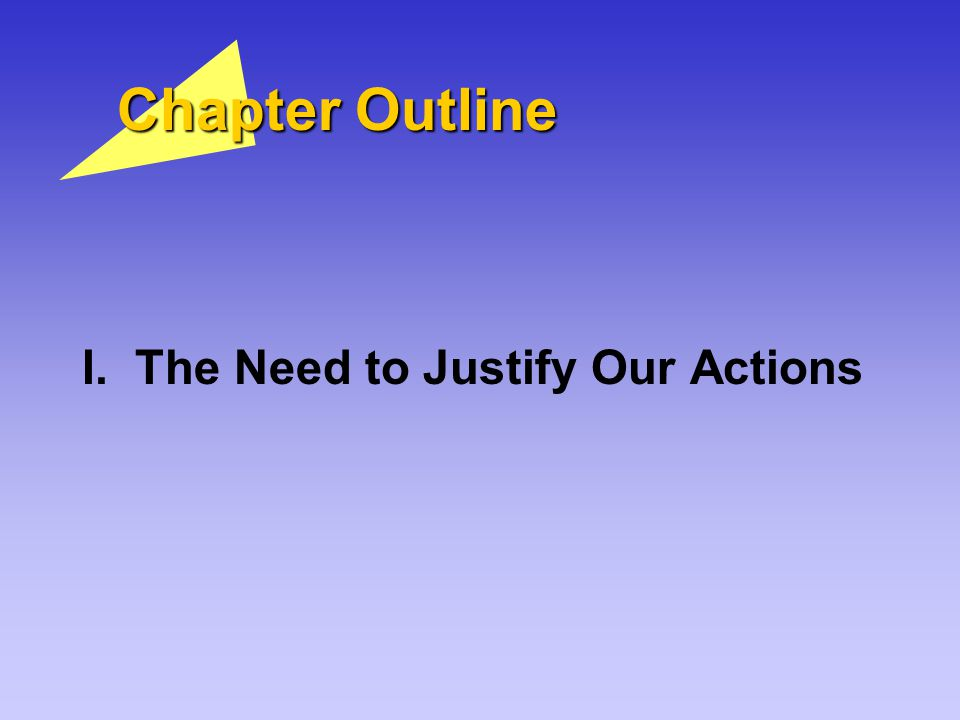 Chapter Outline I. The Need to Justify Our Actions