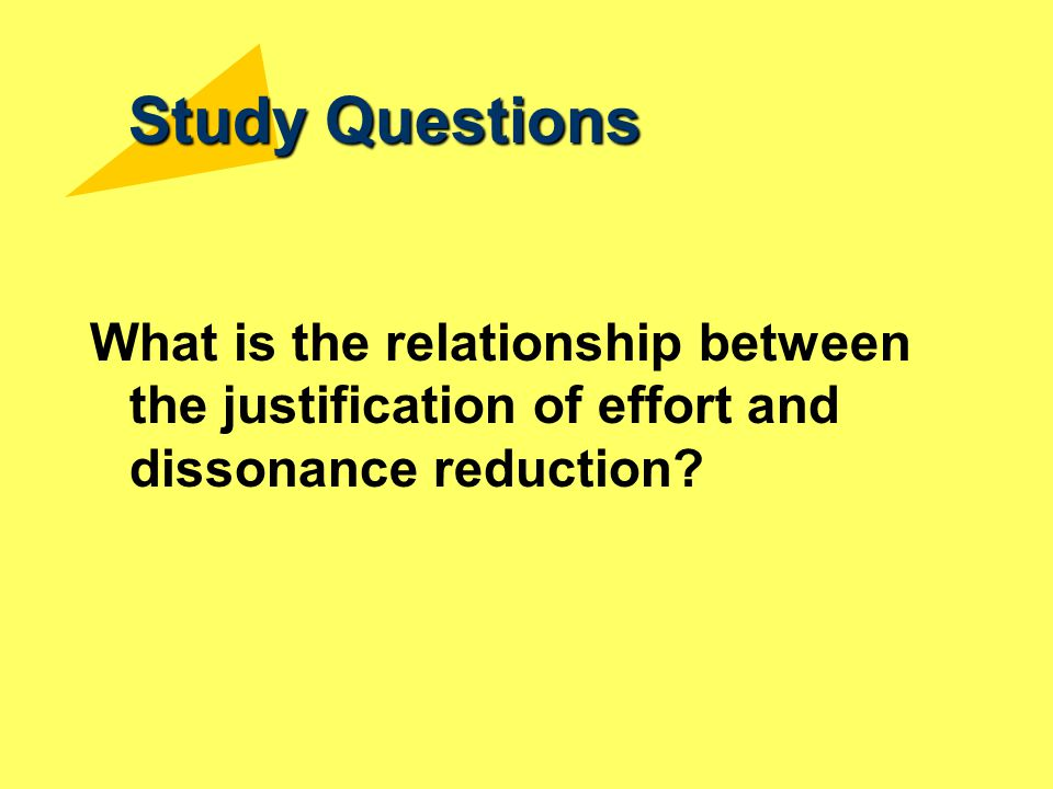 Study Questions What is the relationship between the justification of effort and dissonance reduction