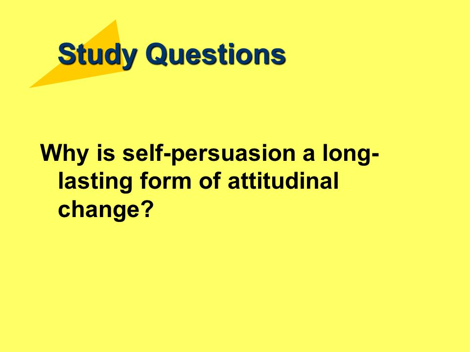 Study Questions Why is self-persuasion a long-lasting form of attitudinal change