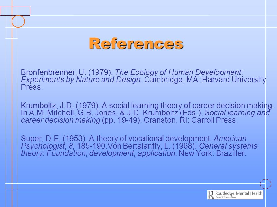 References Bronfenbrenner, U. (1979). The Ecology of Human Development: Experiments by Nature and Design. Cambridge, MA: Harvard University Press.