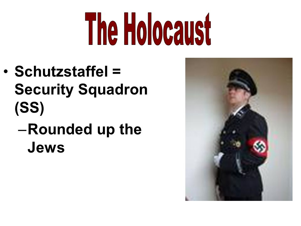 The Holocaust Schutzstaffel = Security Squadron (SS) Rounded up the Jews