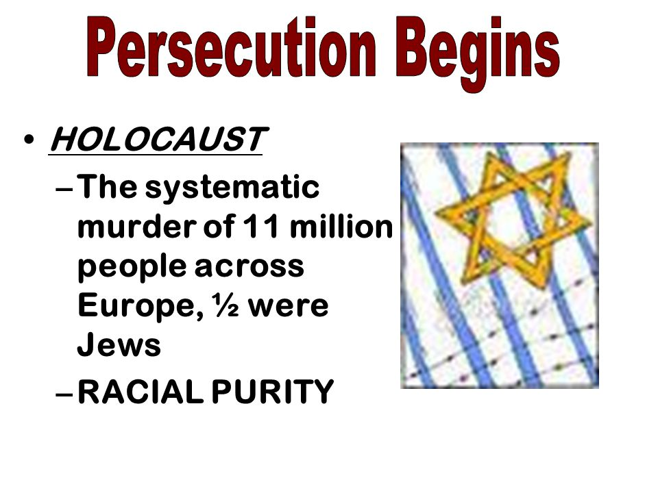 Persecution Begins HOLOCAUST. The systematic murder of 11 million people across Europe, ½ were Jews.