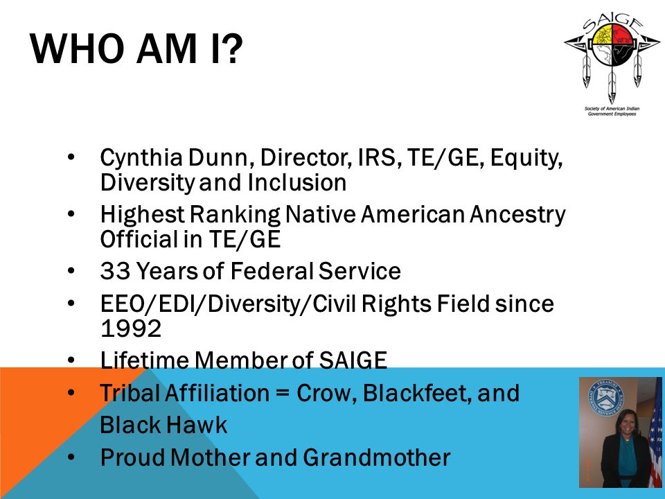 Who Am I Cynthia Dunn, Director, IRS, TE/GE, Equity, Diversity and Inclusion. Highest Ranking Native American Ancestry Official in TE/GE.