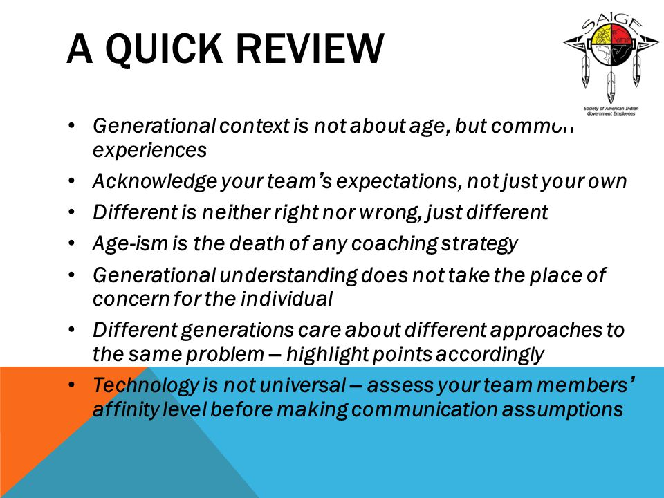 A Quick Review Generational context is not about age, but common experiences. Acknowledge your team's expectations, not just your own.