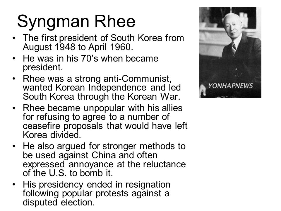 Syngman Rhee The first president of South Korea from August 1948 to April 1960. He was in his 70's when became president.