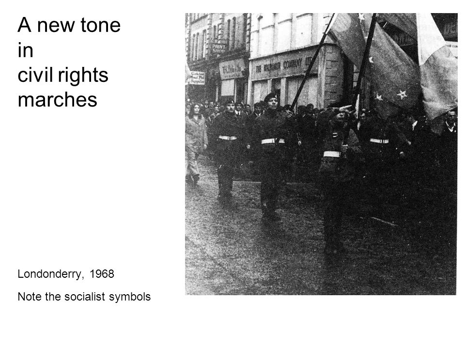 A new tone in civil rights marches Londonderry, 1968 Note the socialist symbols