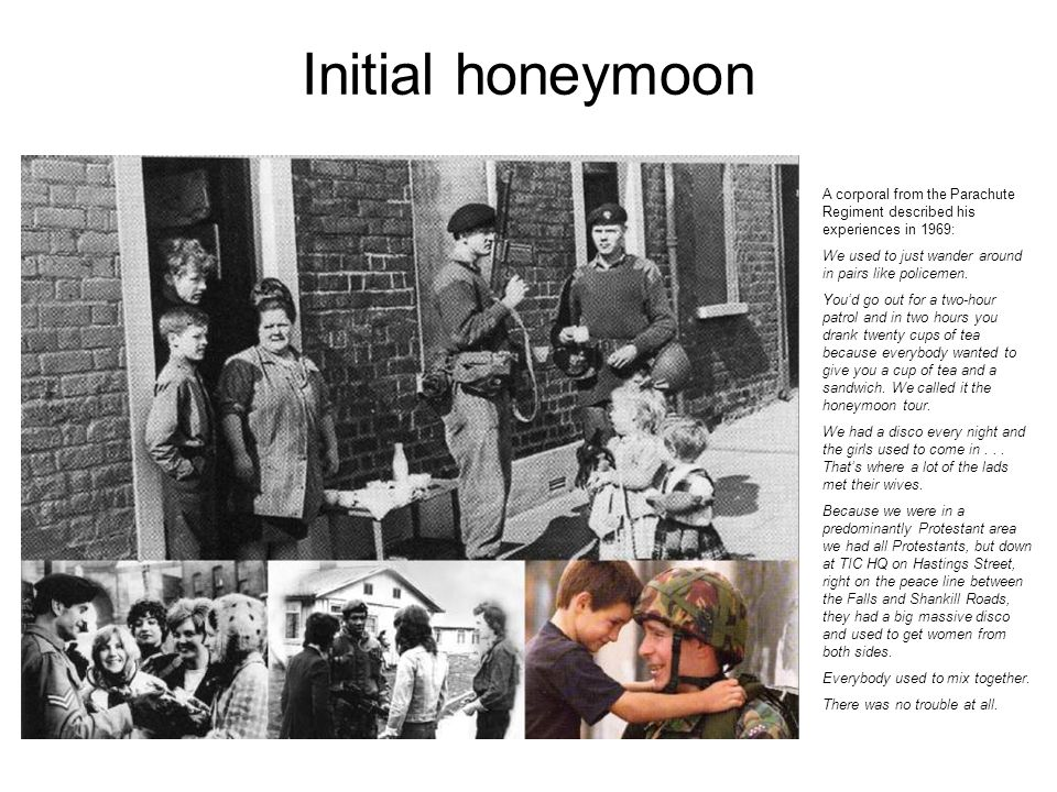 Initial honeymoon A corporal from the Parachute Regiment described his experiences in 1969: We used to just wander around in pairs like policemen.
