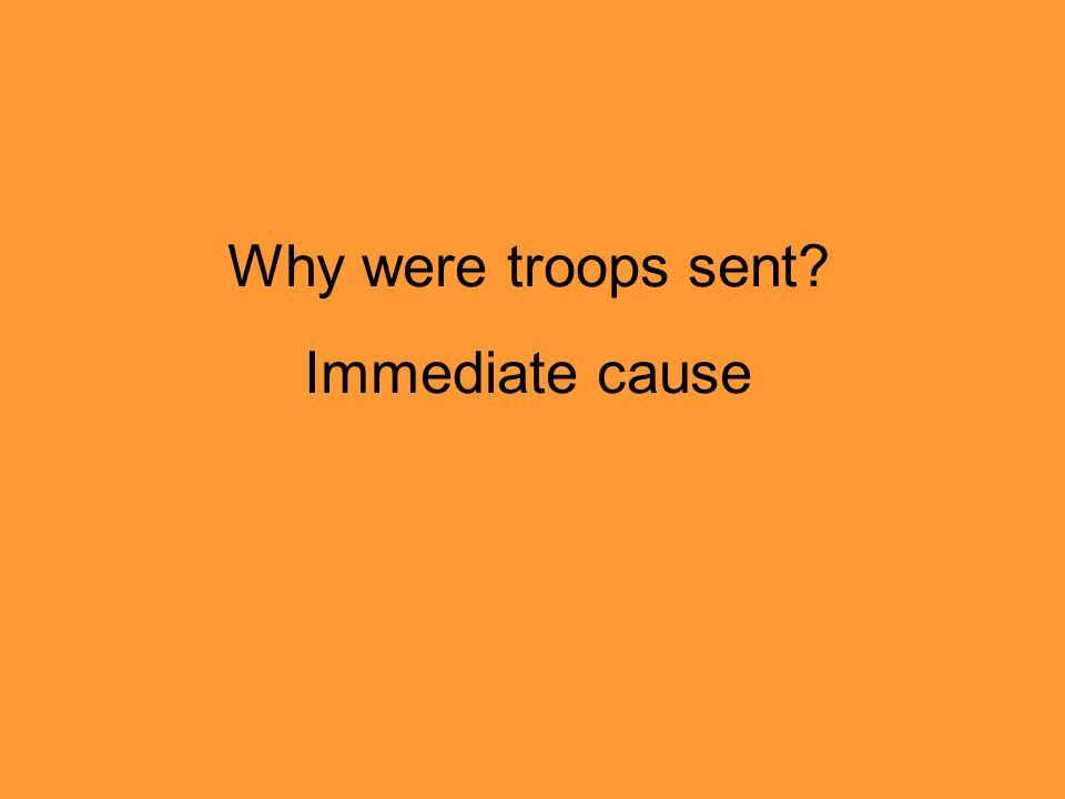 Why were troops sent Immediate cause