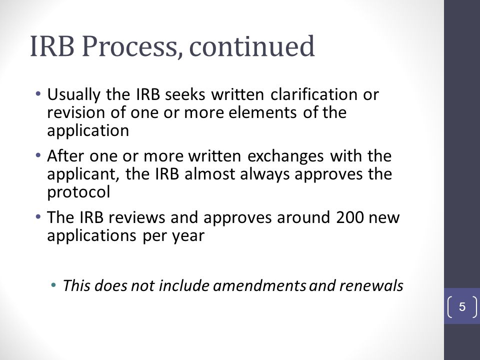 IRB Process, continued Usually the IRB seeks written clarification or revision of one or more elements of the application.