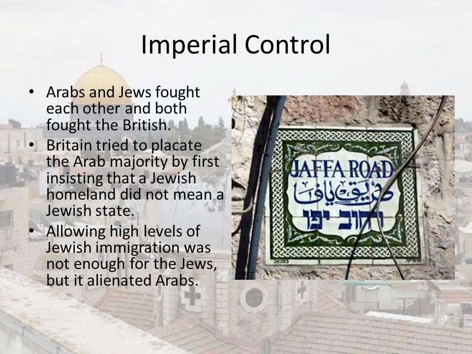Imperial Control Arabs and Jews fought each other and both fought the British.