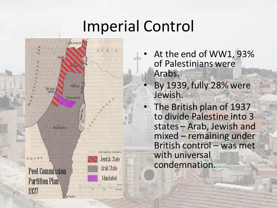 Imperial Control At the end of WW1, 93% of Palestinians were Arabs.