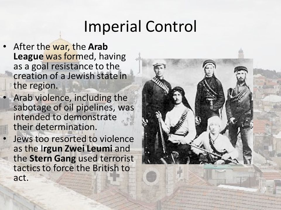 Imperial Control After the war, the Arab League was formed, having as a goal resistance to the creation of a Jewish state in the region.