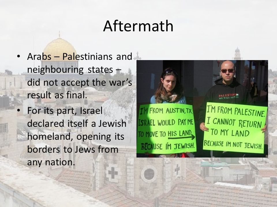 Aftermath Arabs – Palestinians and neighbouring states – did not accept the war's result as final.
