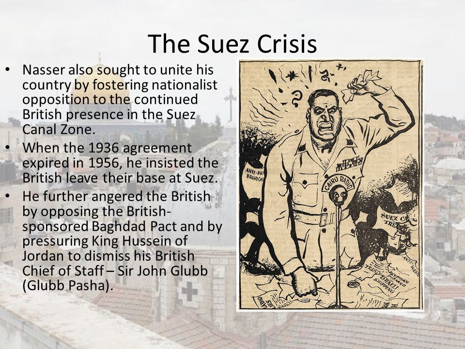 The Suez Crisis Nasser also sought to unite his country by fostering nationalist opposition to the continued British presence in the Suez Canal Zone.