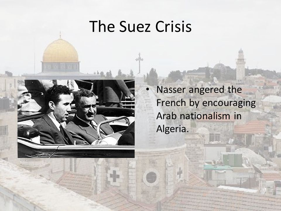 The Suez Crisis Nasser angered the French by encouraging Arab nationalism in Algeria.