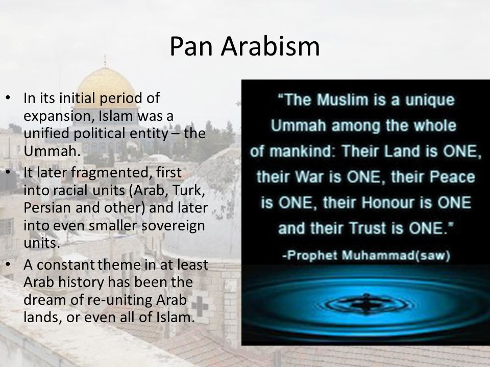 Pan Arabism In its initial period of expansion, Islam was a unified political entity – the Ummah.