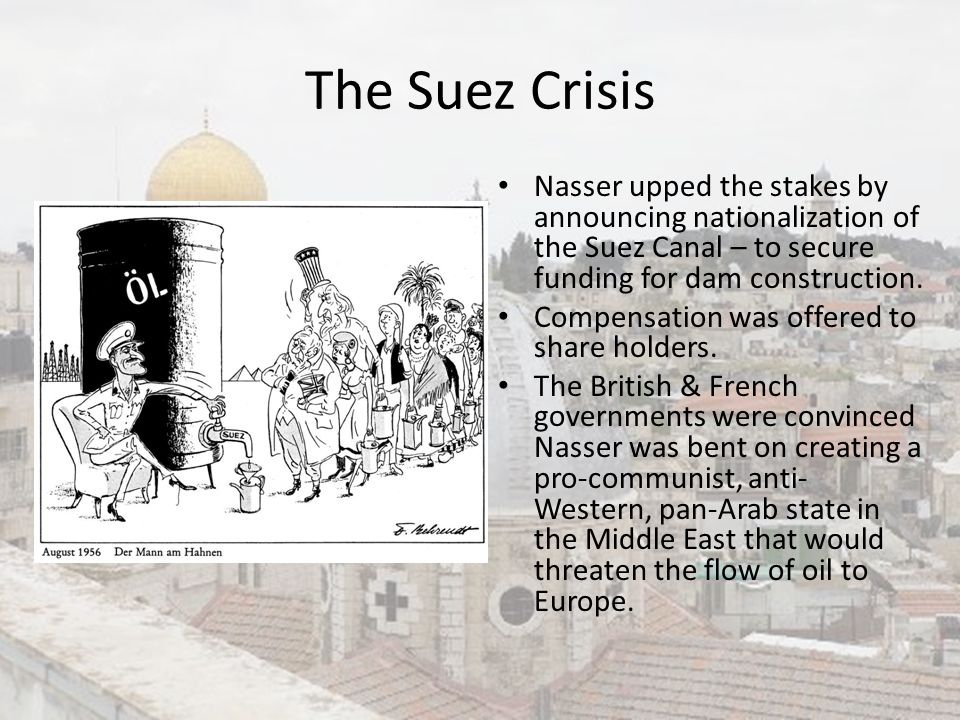 The Suez Crisis Nasser upped the stakes by announcing nationalization of the Suez Canal – to secure funding for dam construction.