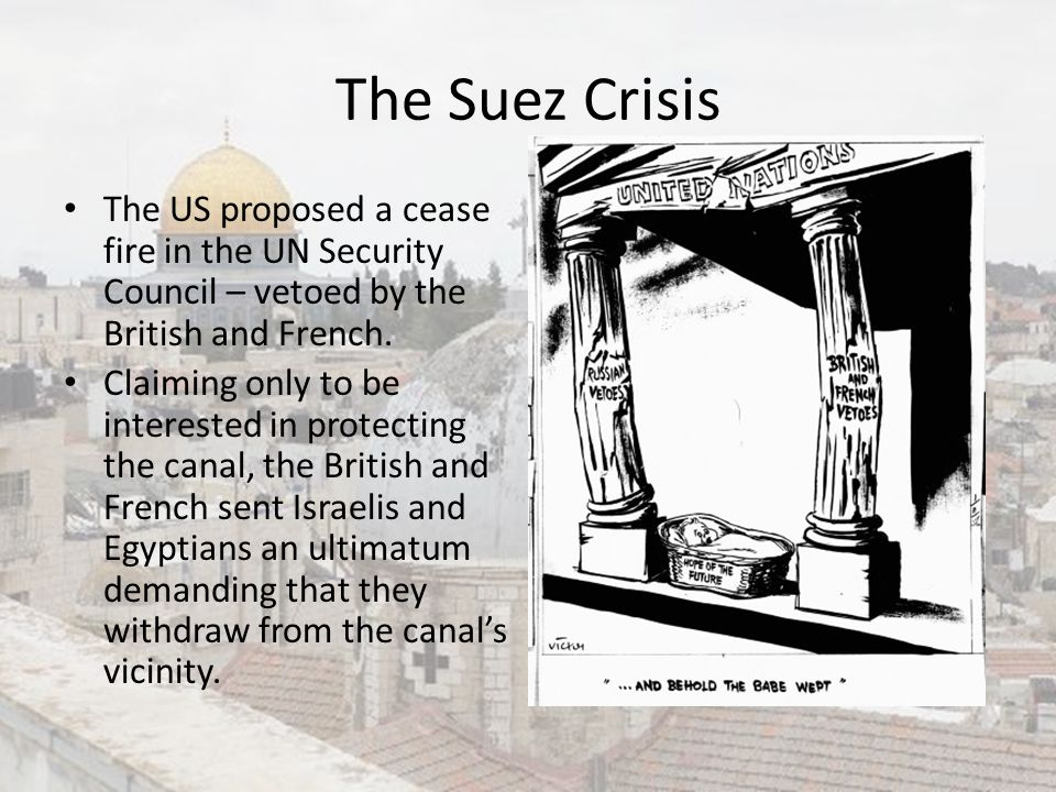 The Suez Crisis The US proposed a cease fire in the UN Security Council – vetoed by the British and French.