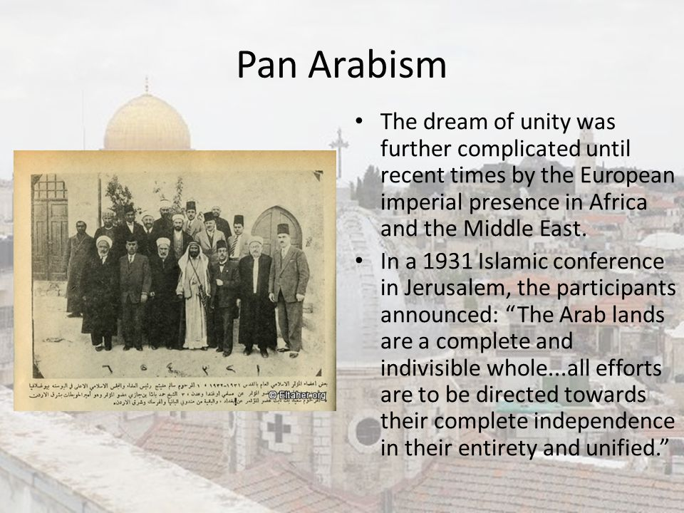 Pan Arabism The dream of unity was further complicated until recent times by the European imperial presence in Africa and the Middle East.