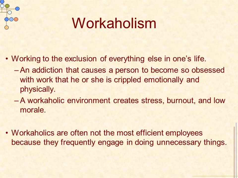 Workaholism Working to the exclusion of everything else in one's life.