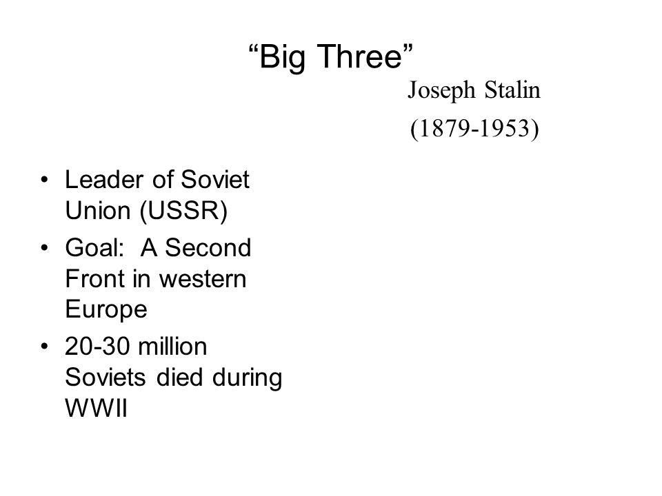Big Three Joseph Stalin (1879-1953) Leader of Soviet Union (USSR)