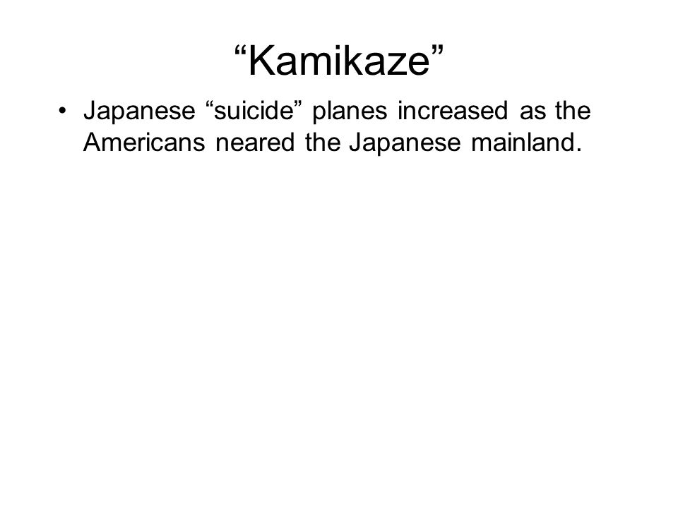 Kamikaze Japanese suicide planes increased as the Americans neared the Japanese mainland.
