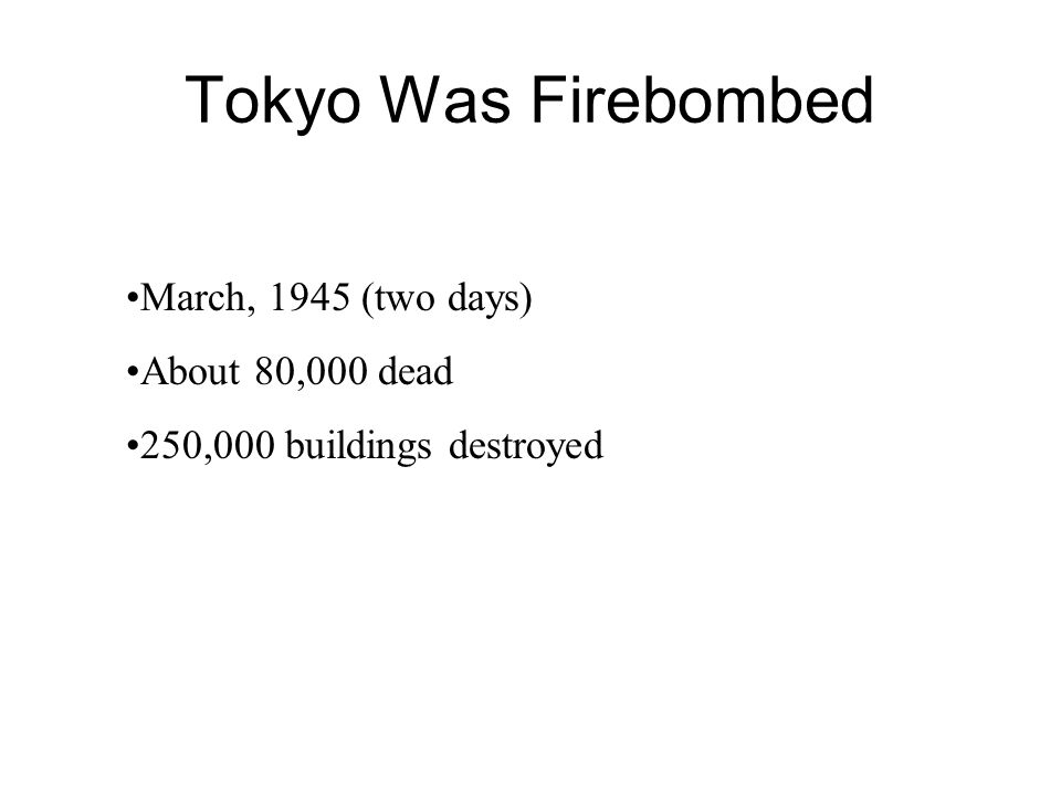 Tokyo Was Firebombed March, 1945 (two days) About 80,000 dead