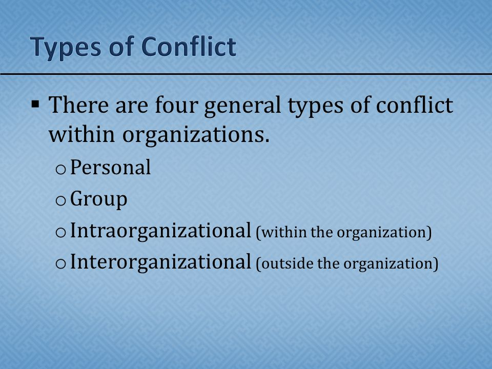 Types of Conflict There are four general types of conflict within organizations. Personal. Group.